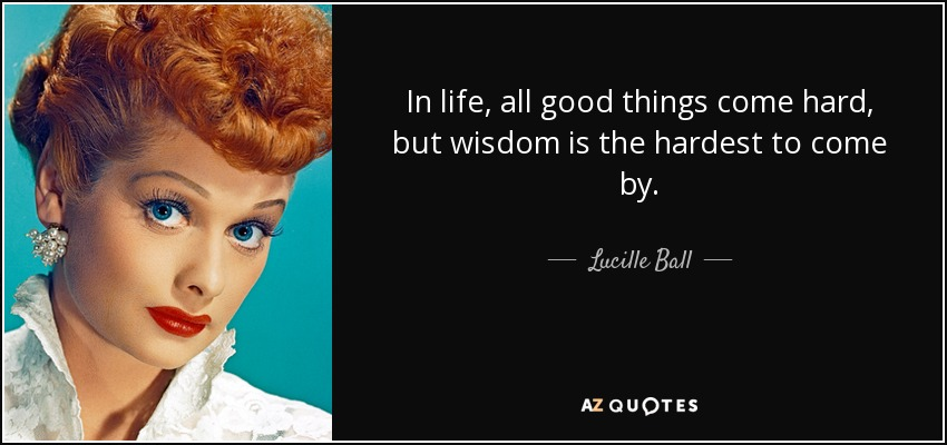In life, all good things come hard, but wisdom is the hardest to come by. - Lucille Ball