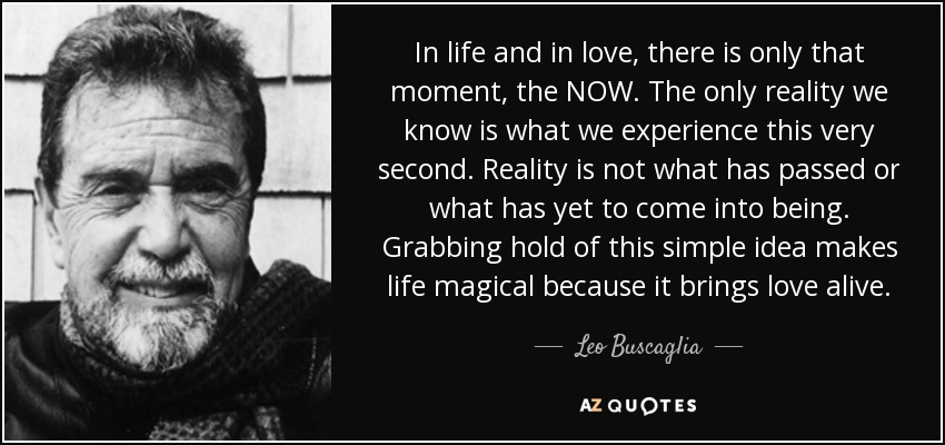 In life and in love, there is only that moment, the NOW. The only reality we know is what we experience this very second. Reality is not what has passed or what has yet to come into being. Grabbing hold of this simple idea makes life magical because it brings love alive. - Leo Buscaglia