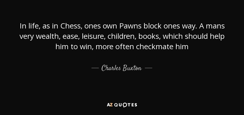 In life, as in Chess, ones own Pawns block ones way. A mans very wealth, ease, leisure, children, books, which should help him to win, more often checkmate him - Charles Buxton