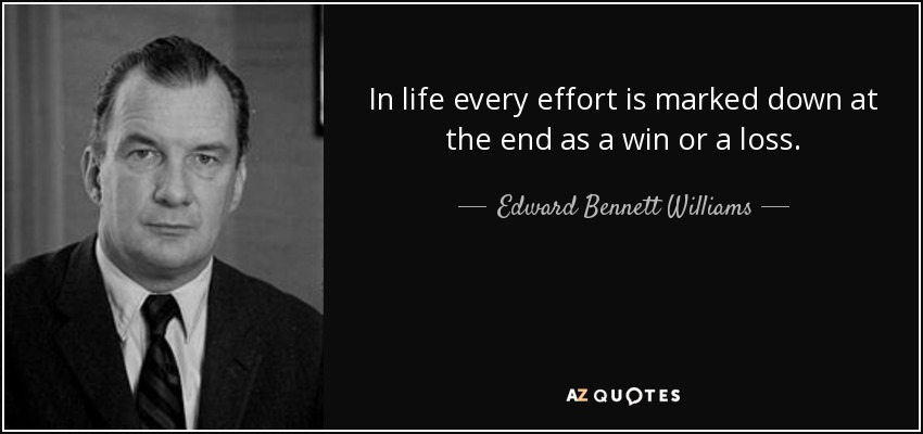In life every effort is marked down at the end as a win or a loss. - Edward Bennett Williams