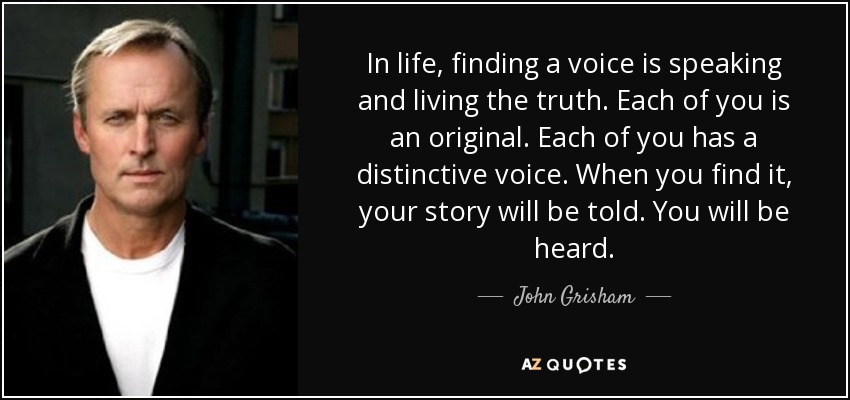 In life, finding a voice is speaking and living the truth. Each of you is an original. Each of you has a distinctive voice. When you find it, your story will be told. You will be heard. - John Grisham