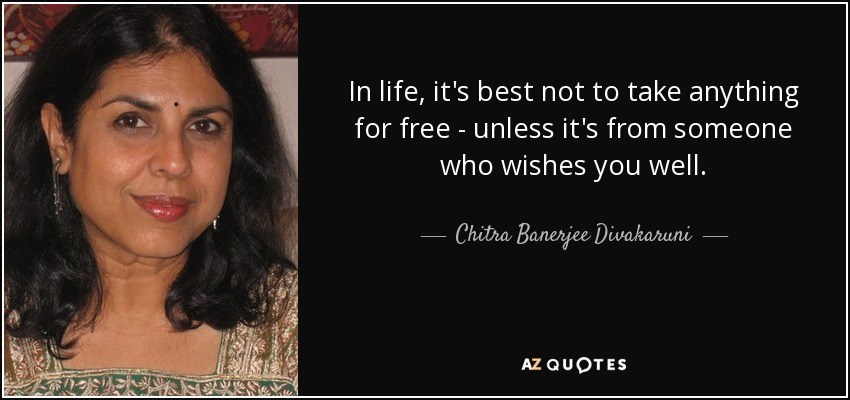 In life, it's best not to take anything for free - unless it's from someone who wishes you well. - Chitra Banerjee Divakaruni