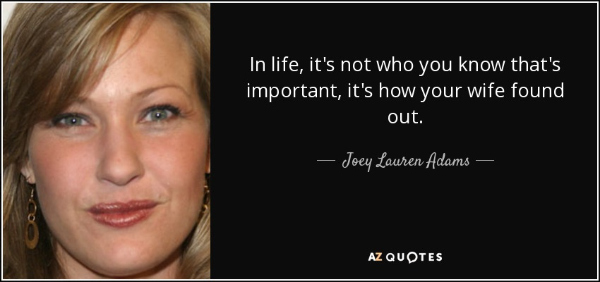 In life, it's not who you know that's important, it's how your wife found out. - Joey Lauren Adams