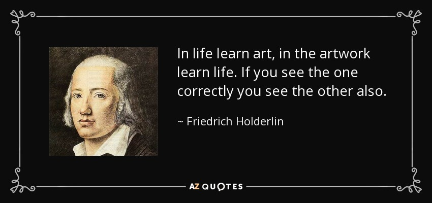 In life learn art, in the artwork learn life. If you see the one correctly you see the other also. - Friedrich Holderlin