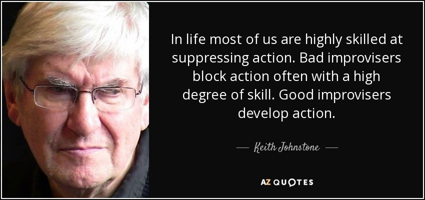 In life most of us are highly skilled at suppressing action. Bad improvisers block action often with a high degree of skill. Good improvisers develop action. - Keith Johnstone