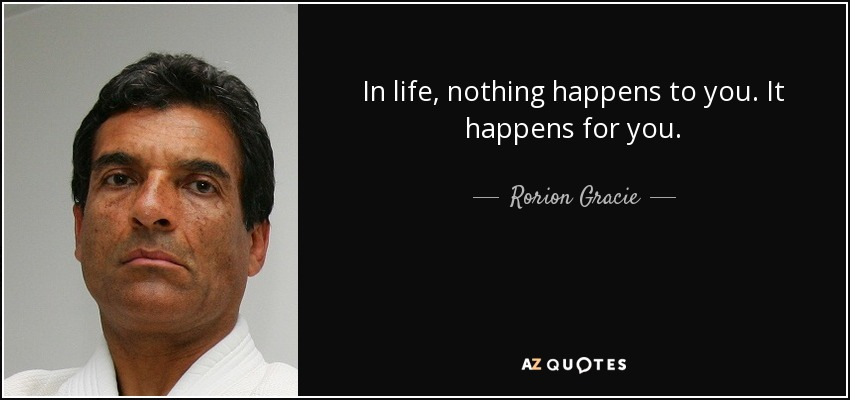 In life, nothing happens to you. It happens for you. - Rorion Gracie