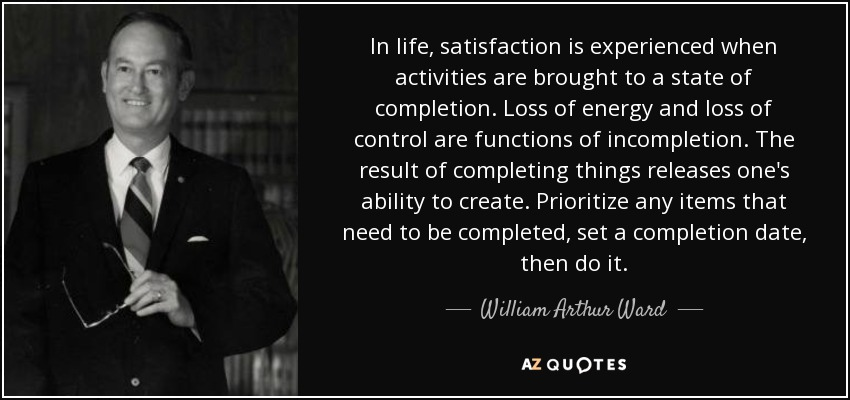 In life, satisfaction is experienced when activities are brought to a state of completion. Loss of energy and loss of control are functions of incompletion. The result of completing things releases one's ability to create. Prioritize any items that need to be completed, set a completion date, then do it. - William Arthur Ward