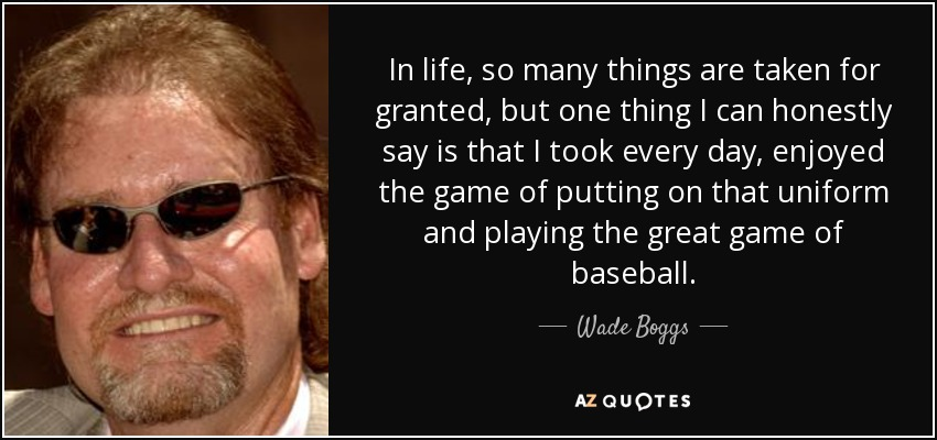 In life, so many things are taken for granted, but one thing I can honestly say is that I took every day, enjoyed the game of putting on that uniform and playing the great game of baseball. - Wade Boggs