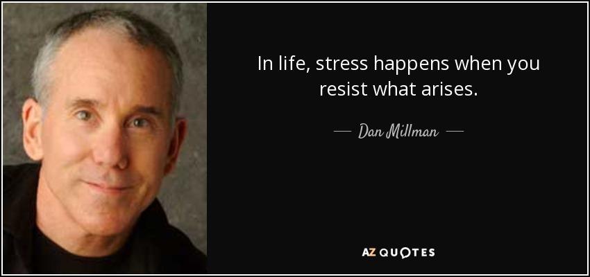 In life, stress happens when you resist what arises. - Dan Millman