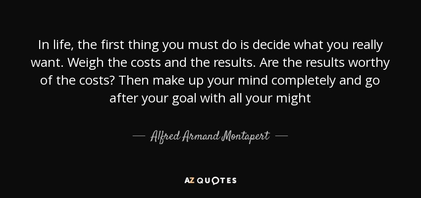 In life, the first thing you must do is decide what you really want. Weigh the costs and the results. Are the results worthy of the costs? Then make up your mind completely and go after your goal with all your might - Alfred Armand Montapert