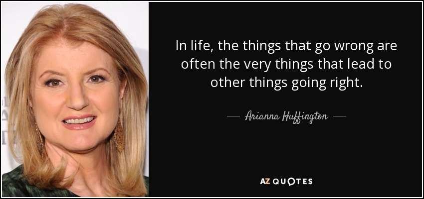 In life, the things that go wrong are often the very things that lead to other things going right. - Arianna Huffington