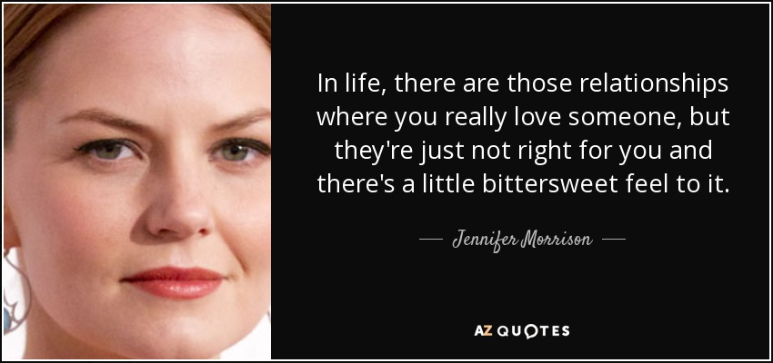 In life, there are those relationships where you really love someone, but they're just not right for you and there's a little bittersweet feel to it. - Jennifer Morrison