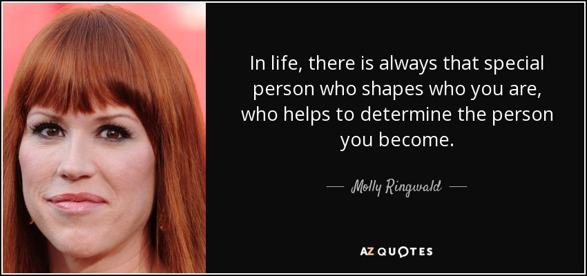 In life, there is always that special person who shapes who you are, who helps to determine the person you become. - Molly Ringwald