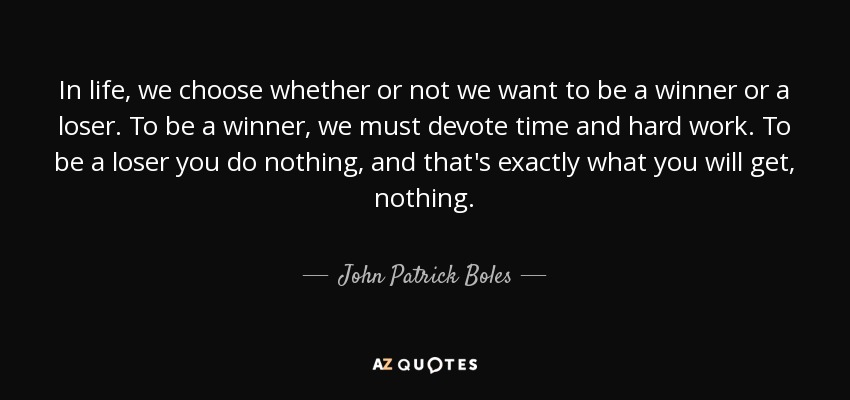 In life, we choose whether or not we want to be a winner or a loser. To be a winner, we must devote time and hard work. To be a loser you do nothing, and that's exactly what you will get, nothing. - John Patrick Boles