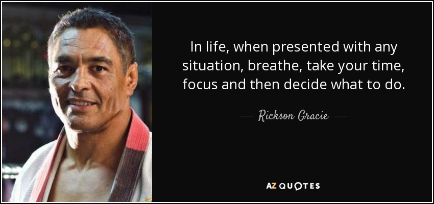 In life, when presented with any situation, breathe, take your time, focus and then decide what to do. - Rickson Gracie