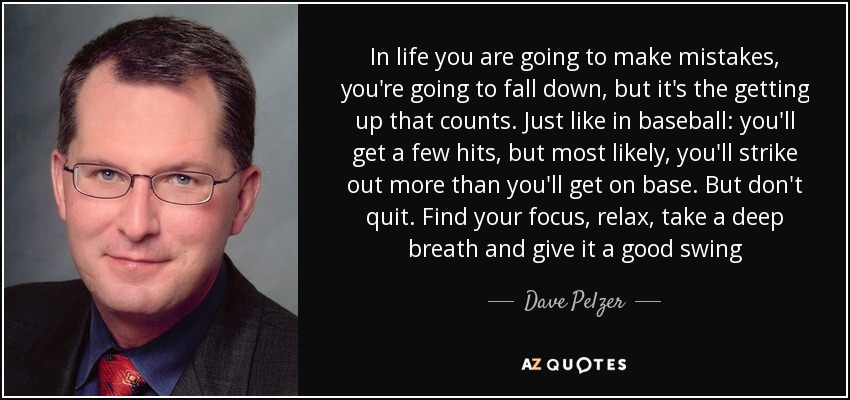 In life you are going to make mistakes, you're going to fall down, but it's the getting up that counts. Just like in baseball: you'll get a few hits, but most likely, you'll strike out more than you'll get on base. But don't quit. Find your focus, relax, take a deep breath and give it a good swing - Dave Pelzer