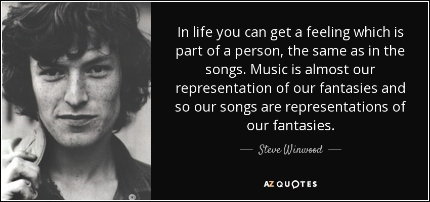 In life you can get a feeling which is part of a person, the same as in the songs. Music is almost our representation of our fantasies and so our songs are representations of our fantasies. - Steve Winwood