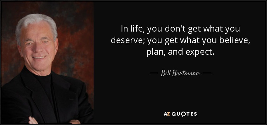 In life, you don't get what you deserve; you get what you believe, plan, and expect. - Bill Bartmann