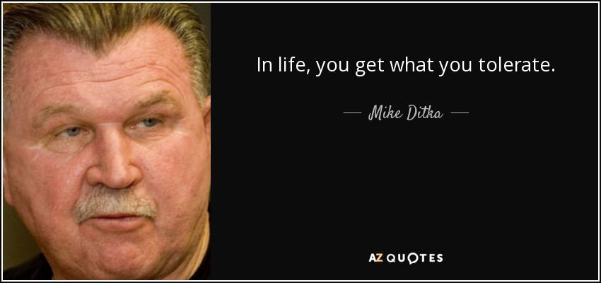 Mike Ditka Quote In Life You Get What You Tolerate