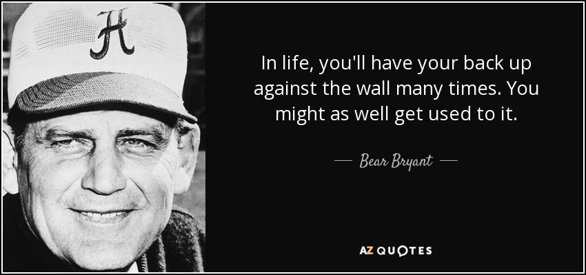 In life, you'll have your back up against the wall many times. You might as well get used to it. - Bear Bryant