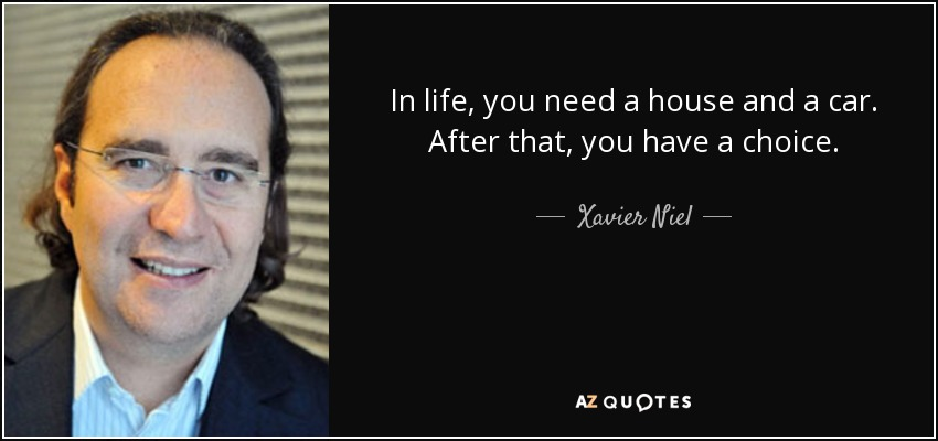 In life, you need a house and a car. After that, you have a choice. - Xavier Niel