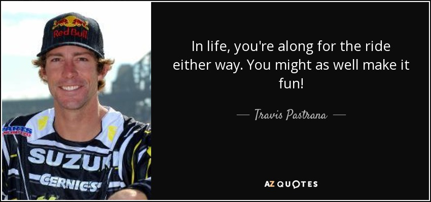 In life, you're along for the ride either way. You might as well make it fun! - Travis Pastrana