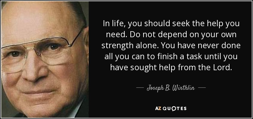 In life, you should seek the help you need. Do not depend on your own strength alone. You have never done all you can to finish a task until you have sought help from the Lord. - Joseph B. Wirthlin