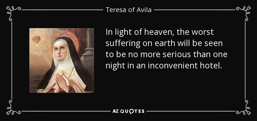 In light of heaven, the worst suffering on earth will be seen to be no more serious than one night in an inconvenient hotel. - Teresa of Avila