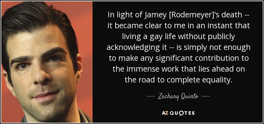 In light of Jamey [Rodemeyer]'s death -- it became clear to me in an instant that living a gay life without publicly acknowledging it -- is simply not enough to make any significant contribution to the immense work that lies ahead on the road to complete equality. - Zachary Quinto