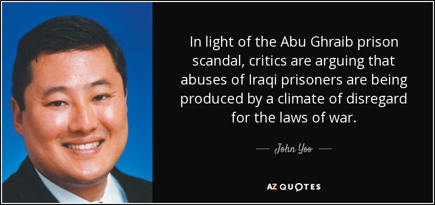 In light of the Abu Ghraib prison scandal, critics are arguing that abuses of Iraqi prisoners are being produced by a climate of disregard for the laws of war. - John Yoo