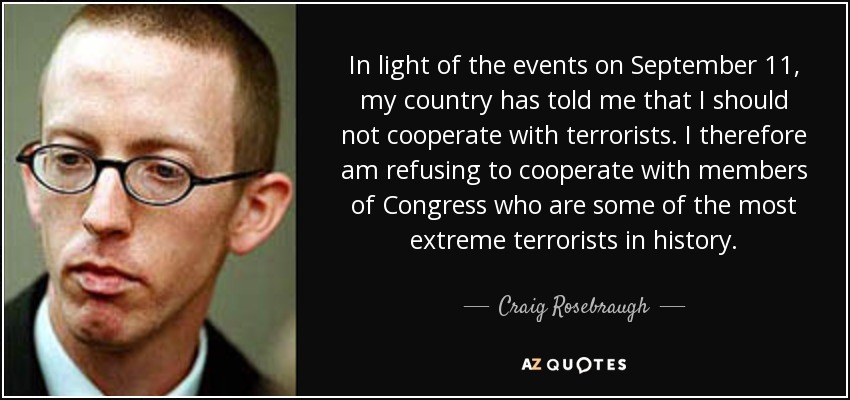 In light of the events on September 11, my country has told me that I should not cooperate with terrorists. I therefore am refusing to cooperate with members of Congress who are some of the most extreme terrorists in history. - Craig Rosebraugh