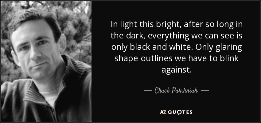 In light this bright, after so long in the dark, everything we can see is only black and white. Only glaring shape-outlines we have to blink against. - Chuck Palahniuk
