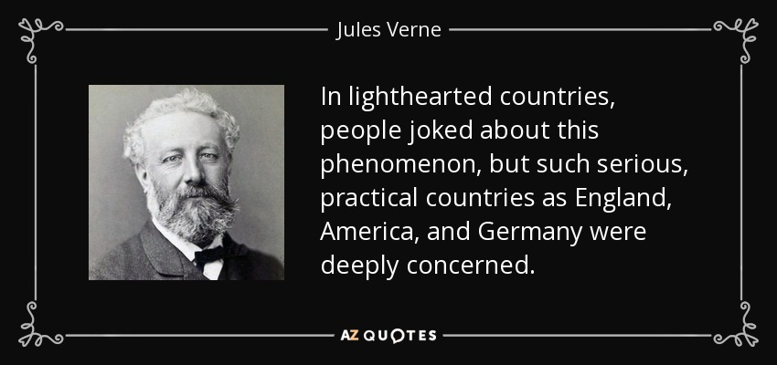 In lighthearted countries, people joked about this phenomenon, but such serious, practical countries as England, America, and Germany were deeply concerned. - Jules Verne