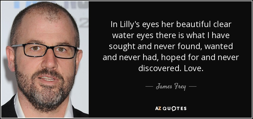 In Lilly's eyes her beautiful clear water eyes there is what I have sought and never found, wanted and never had, hoped for and never discovered. Love. - James Frey