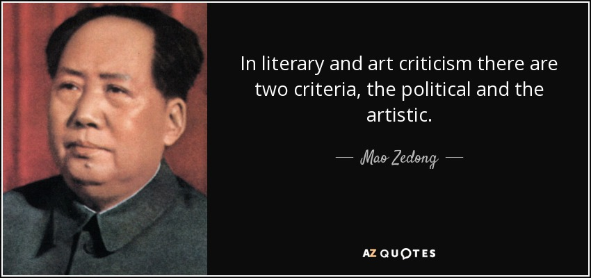 In literary and art criticism there are two criteria, the political and the artistic. - Mao Zedong