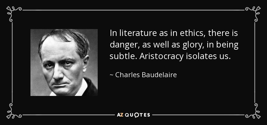 In literature as in ethics, there is danger, as well as glory, in being subtle. Aristocracy isolates us. - Charles Baudelaire