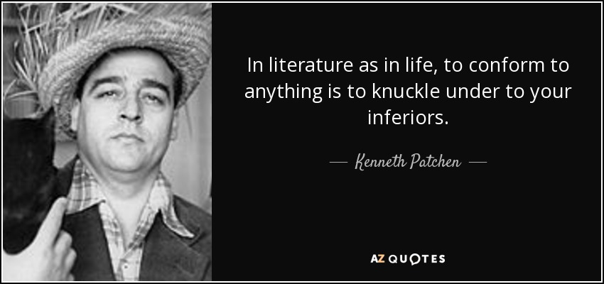In literature as in life, to conform to anything is to knuckle under to your inferiors. - Kenneth Patchen