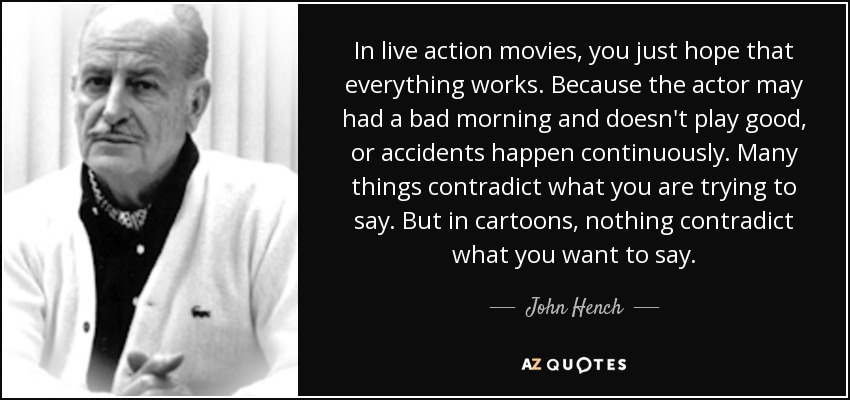 In live action movies, you just hope that everything works. Because the actor may had a bad morning and doesn't play good, or accidents happen continuously. Many things contradict what you are trying to say. But in cartoons, nothing contradict what you want to say. - John Hench