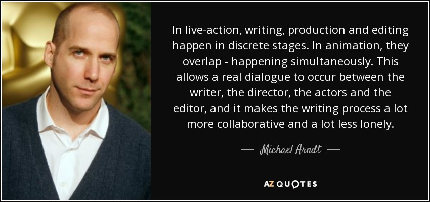 In live-action, writing, production and editing happen in discrete stages. In animation, they overlap - happening simultaneously. This allows a real dialogue to occur between the writer, the director, the actors and the editor, and it makes the writing process a lot more collaborative and a lot less lonely. - Michael Arndt