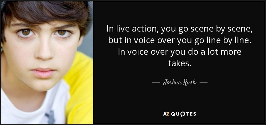 In live action, you go scene by scene, but in voice over you go line by line. In voice over you do a lot more takes. - Joshua Rush