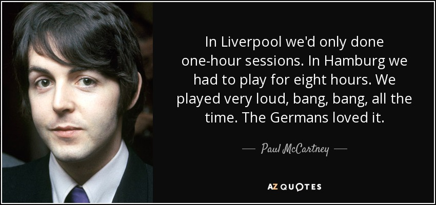 In Liverpool we'd only done one-hour sessions. In Hamburg we had to play for eight hours. We played very loud, bang, bang, all the time. The Germans loved it. - Paul McCartney