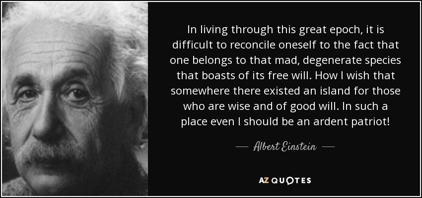 In living through this great epoch, it is difficult to reconcile oneself to the fact that one belongs to that mad, degenerate species that boasts of its free will. How I wish that somewhere there existed an island for those who are wise and of good will. In such a place even I should be an ardent patriot! - Albert Einstein