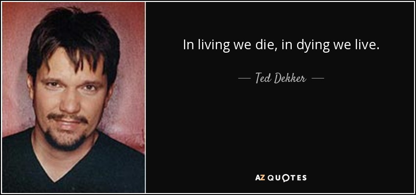 In living we die, in dying we live. - Ted Dekker