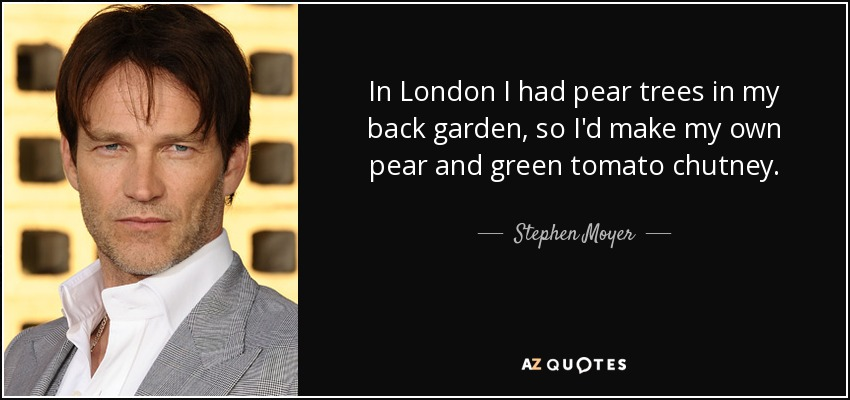 In London I had pear trees in my back garden, so I'd make my own pear and green tomato chutney. - Stephen Moyer