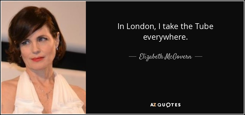 In London, I take the Tube everywhere. - Elizabeth McGovern