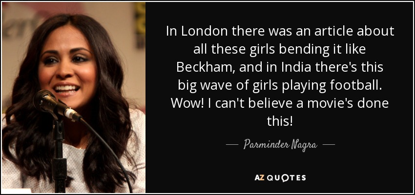 In London there was an article about all these girls bending it like Beckham, and in India there's this big wave of girls playing football. Wow! I can't believe a movie's done this! - Parminder Nagra