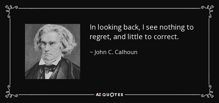 In looking back, I see nothing to regret, and little to correct. - John C. Calhoun