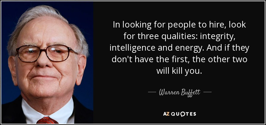 In looking for people to hire, look for three qualities: integrity, intelligence and energy. And if they don't have the first, the other two will kill you. - Warren Buffett