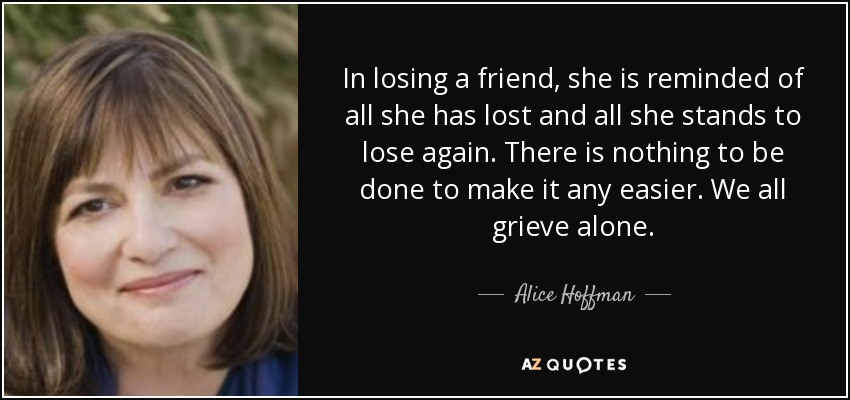 In losing a friend, she is reminded of all she has lost and all she stands to lose again. There is nothing to be done to make it any easier. We all grieve alone. - Alice Hoffman