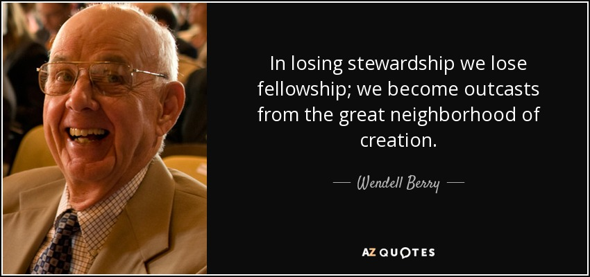 In losing stewardship we lose fellowship; we become outcasts from the great neighborhood of creation. - Wendell Berry